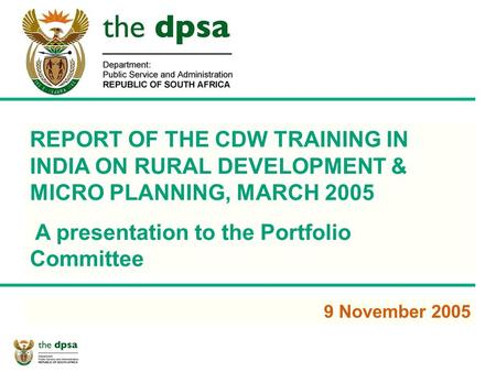 1 REPORT OF THE CDW TRAINING IN INDIA ON RURAL DEVELOPMENT & MICRO PLANNING, MARCH 2005 A presentation to the Portfolio Committee 9 November 2005.