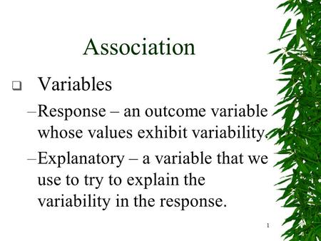 1 Association  Variables –Response – an outcome variable whose values exhibit variability. –Explanatory – a variable that we use to try to explain the.