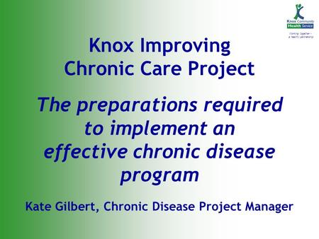 Working together - a healthy partnership Knox Improving Chronic Care Project The preparations required to implement an effective chronic disease program.