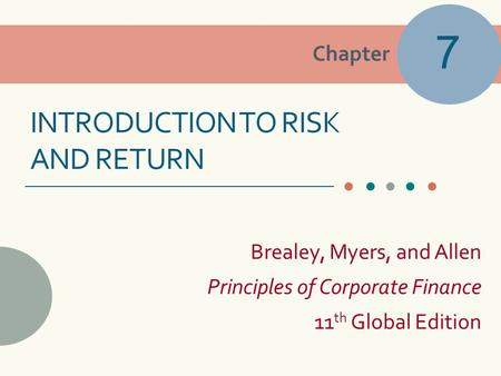 Chapter Brealey, Myers, and Allen Principles of Corporate Finance 11 th Global Edition INTRODUCTION TO RISK AND RETURN 7.