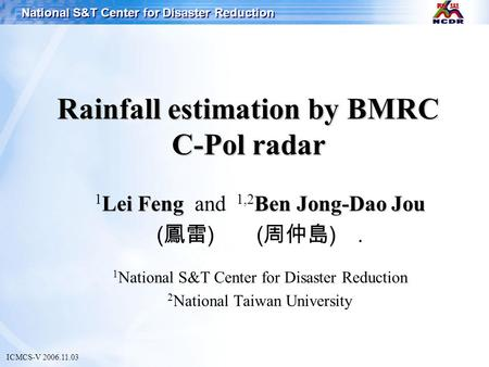 National S&T Center for Disaster Reduction Rainfall estimation by BMRC C-Pol radar ICMCS-V 2006.11.03 Lei FengBen Jong-Dao Jou 1 Lei Feng and 1,2 Ben Jong-Dao.