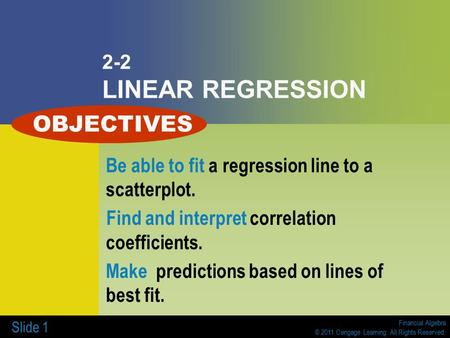 Financial Algebra © 2011 Cengage Learning. All Rights Reserved. Slide 1 2-2 LINEAR REGRESSION Be able to fit a regression line to a scatterplot. Find and.