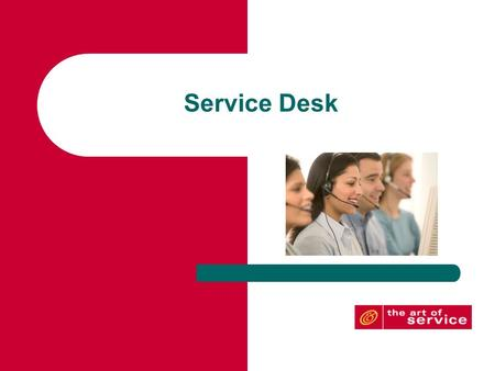 Service Desk GOAL: To support the agreed IT service provision by ensuring the accessibility and availability of the IT-organization and by performing.