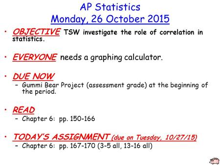 AP Statistics Monday, 26 October 2015 OBJECTIVE TSW investigate the role of correlation in statistics. EVERYONE needs a graphing calculator. DUE NOW –Gummi.