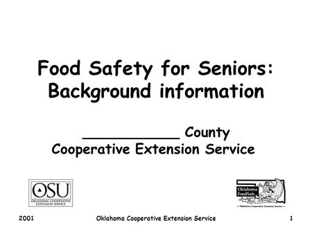 2001Oklahoma Cooperative Extension Service1 Food Safety for Seniors: Background information ___________ County Cooperative Extension Service.