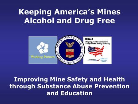 Improving Mine Safety and Health through Substance Abuse Prevention and Education Keeping America's Mines Alcohol and Drug Free.