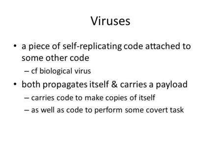 Viruses a piece of self-replicating code attached to some other code – cf biological virus both propagates itself & carries a payload – carries code to.