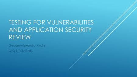 TESTING FOR VULNERABILITIES AND APPLICATION SECURITY REVIEW George-Alexandru Andrei CTO BIT SENTINEL.