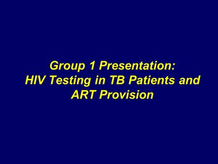 Group 1 Presentation: HIV Testing in TB Patients and ART Provision.