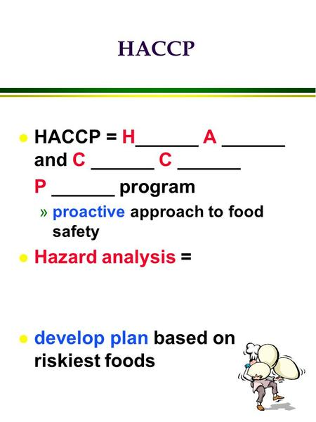 L HACCP = H______ A ______ and C ______ C ______ P ______ program »proactive approach to food safety l Hazard analysis = l develop plan based on riskiest.