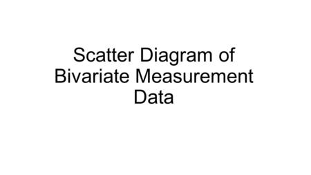 Scatter Diagram of Bivariate Measurement Data. Bivariate Measurement Data Example of Bivariate Measurement: