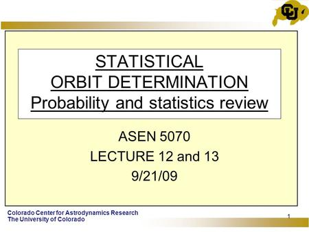 Colorado Center for Astrodynamics Research The University of Colorado 1 STATISTICAL ORBIT DETERMINATION Probability and statistics review ASEN 5070 LECTURE.