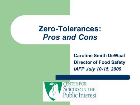 Zero-Tolerances: Pros and Cons Caroline Smith DeWaal Director of Food Safety IAFP July 10-15, 2009.