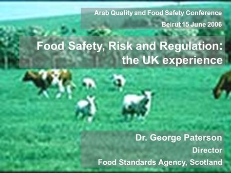 Dr. George Paterson Director Food Standards Agency, Scotland Arab Quality and Food Safety Conference Beirut 15 June 2006 Food Safety, Risk and Regulation.