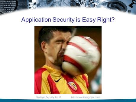 Strategic Security, Inc. ©  Application Security is Easy Right?