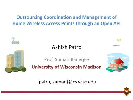 Outsourcing Coordination and Management of Home Wireless Access Points through an Open API Ashish Patro Prof. Suman Banerjee University of Wisconsin Madison.