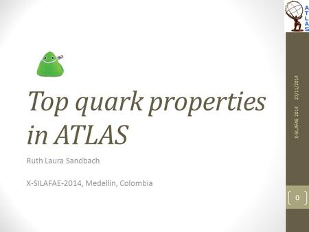 Top quark properties in ATLAS Ruth Laura Sandbach X-SILAFAE-2014, Medellin, Colombia 27/11/2014 X-SILAFAE 2014 0.