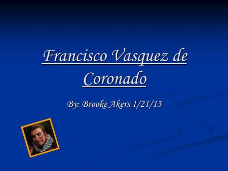 Francisco Vasquez de Coronado By: Brooke Akers 1/21/13.