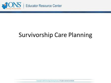 Survivorship Care Planning. Objectives The learner will be able to: 1.Discuss the importance of survivorship in cancer care. 2.Verbalize the steps to.