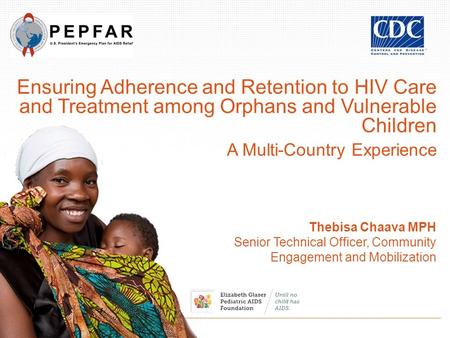 Ensuring Adherence and Retention to HIV Care and Treatment among Orphans and Vulnerable Children A Multi-Country Experience Thebisa Chaava MPH Senior Technical.