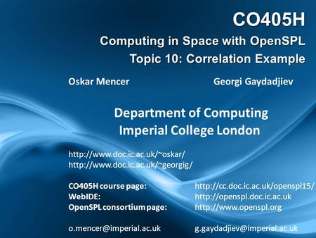 CO405H Computing in Space with OpenSPL Topic 10: Correlation Example Oskar Mencer Georgi Gaydadjiev Department of Computing Imperial College London