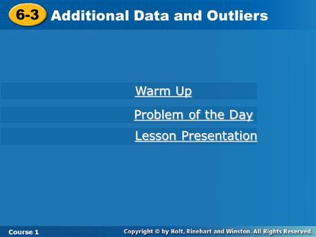 Course 1 6-3 Additional Data and Outliers 6-3 Additional Data and Outliers Course 1 Warm Up Warm Up Lesson Presentation Lesson Presentation Problem of.