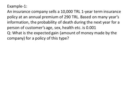 Example-1: An insurance company sells a 10,000 TRL 1-year term insurance policy at an annual premium of 290 TRL. Based on many year's information, the.