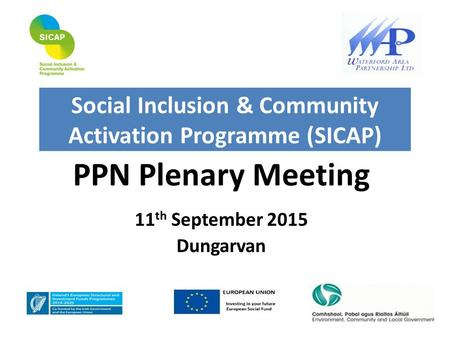 PPN Plenary Meeting 11 th September 2015 Dungarvan Social Inclusion & Community Activation Programme (SICAP)
