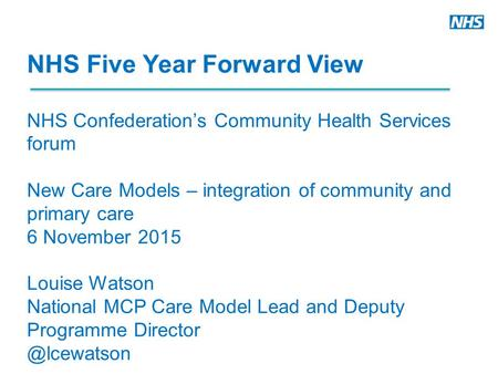 NHS Five Year Forward View NHS Confederation's Community Health Services forum New Care Models – integration of community and primary care 6 November 2015.