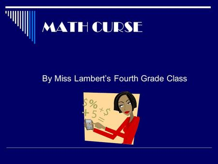 "MATH CURSE By Miss Lambert's Fourth Grade Class. On Monday ~ Mrs. Fibonacci said, ""You know, you can think of almost everything as a Math problem."" I."