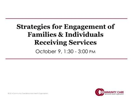 Strategies for Engagement of Families & Individuals Receiving Services October 9, 1:30 - 3:00 PM © 2014 Community Care Behavioral Health Organization.