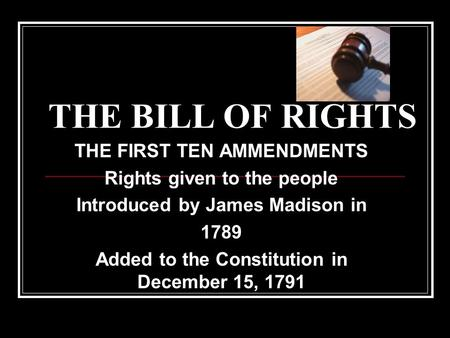 THE BILL OF RIGHTS THE FIRST TEN AMMENDMENTS Rights given to the people Introduced by James Madison in 1789 Added to the Constitution in December 15, 1791.