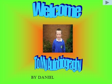 BY DANIEL. My Birth My familyMy Home My SchoolMy favourite food My holidays My friends Hobbies and Sport Accidents Pet Slide 13 Slide 14 Slide 15.
