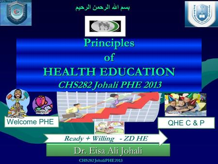 Principles <strong>of</strong> HEALTH EDUCATION CHS282 Johali PHE 2013 Dr. Eisa Ali Johali بسم الله الرحمن الرحيم Welcome PHE QHE C & P Ready + Willing - ZD HE CHS282.