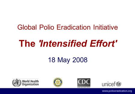 Www.polioeradication.org Global Polio Eradication Initiative The 'Intensified Effort' 18 May 2008.