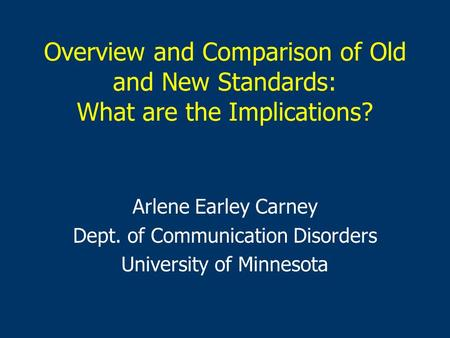Overview and Comparison of Old and New Standards: What are the Implications? Arlene Earley Carney Dept. of Communication Disorders University of Minnesota.