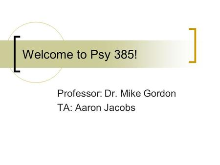 Welcome to Psy 385! Professor: Dr. Mike Gordon TA: Aaron Jacobs.