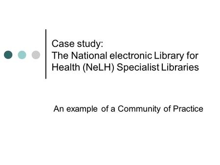 Case study: The National electronic Library for Health (NeLH) Specialist Libraries An example of a Community of Practice.