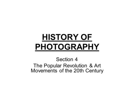 HISTORY OF PHOTOGRAPHY Section 4 The Popular Revolution & Art Movements of the 20th Century.