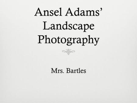 Ansel Adams' Landscape Photography Mrs. Bartles. Ansel Adams 1902 - 1984 Ansel Adams was a photographer and conservationist born in San Francisco, California.