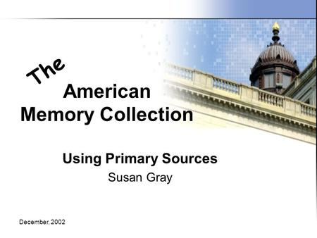 December, 2002 American Memory Collection Using Primary Sources Susan Gray The.