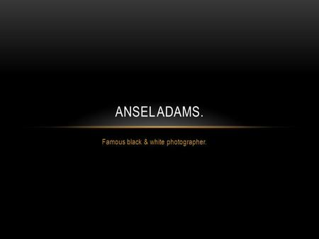 Famous black & white photographer. ANSEL ADAMS.. This man is Ansel Adams! He was born in San Francisco, California on February 20 th, 1902.