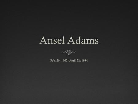 Was born in San Francisco, California Ansel Adams His Aunt gave this to him when he was sick and inspired him in the art of photography.