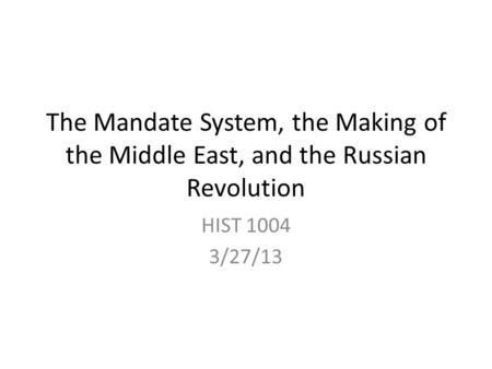 The Mandate System, the Making of the Middle East, and the Russian Revolution HIST 1004 3/27/13.
