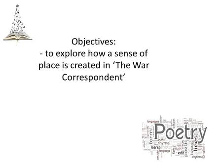 Objectives: - to explore how a sense of place is created in 'The War Correspondent'