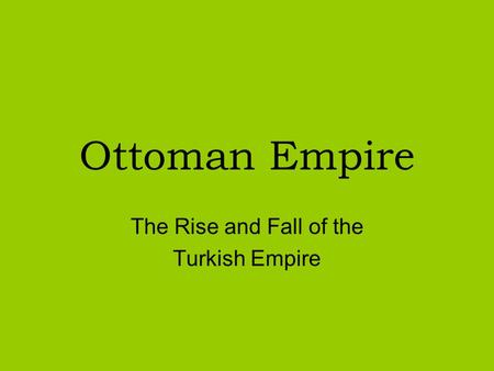 the rise and fall of the ottoman empire The rise of the ottoman empire by: hunter starr hist 130: muslim history from the rise of islam to 1500 ce professor matthee november 27, 2007 the ottoman turks emerged on the periphery of the byzantine empire and the saljuk turks.