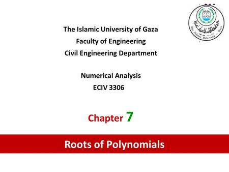 The Islamic University of Gaza Faculty of Engineering Civil Engineering Department Numerical Analysis ECIV 3306 Chapter 7 Roots of Polynomials.