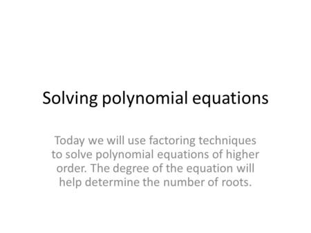 Solving polynomial equations Today we will use factoring techniques to solve polynomial equations of higher order. The degree of the equation will help.