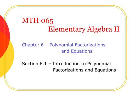 MTH 065 Elementary Algebra II Chapter 6 – Polynomial Factorizations and Equations Section 6.1 – Introduction to Polynomial Factorizations and Equations.