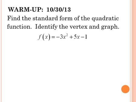 WARM-UP: 10/30/13 Find the standard form of the quadratic function. Identify the vertex and graph.
